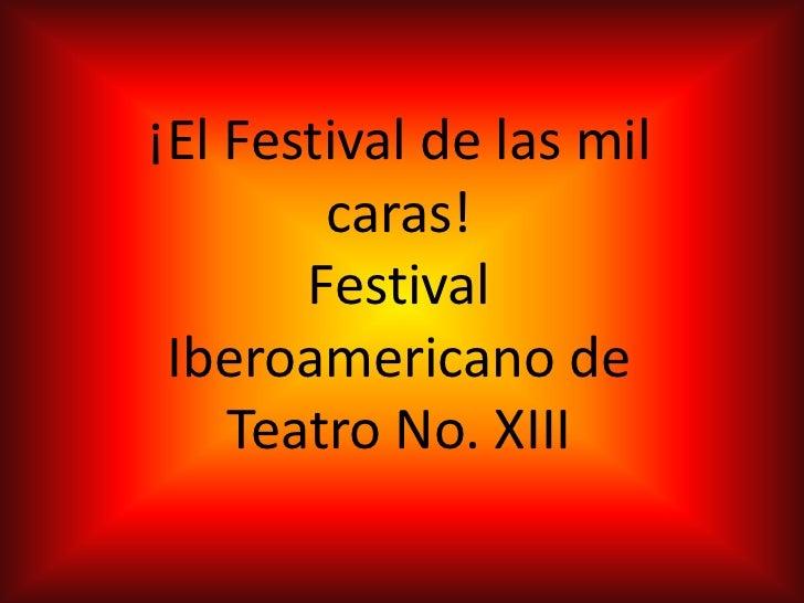 ¡El Festival de las mil        caras!       Festival Iberoamericano de    Teatro No. XIII