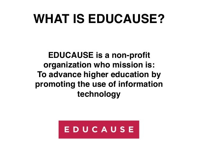 WHAT IS EDUCAUSE?   EDUCAUSE is a non-profit  organization who mission is:To advance higher education bypromoting the use o...