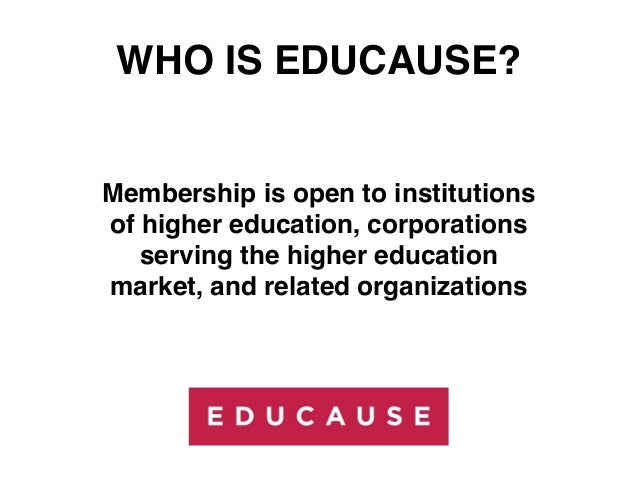 WHO IS EDUCAUSE?Membership is open to institutionsof higher education, corporations   serving the higher educationmarket, ...