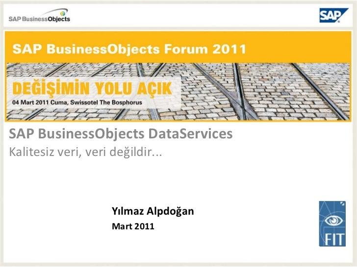 SAP BusinessObjects DataServices  Kalitesiz veri, veri değildir... Yılmaz Alpdoğan Mart 2011