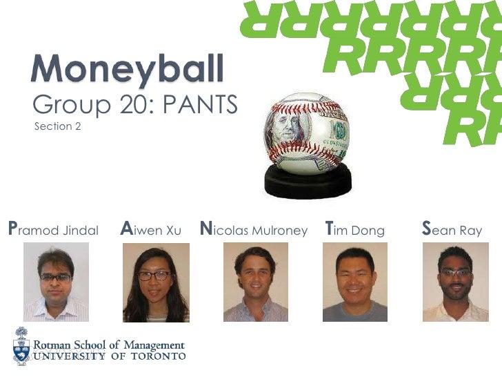 Moneyball<br />Group 20: PANTS<br /> Section 2<br />Pramod Jindal<br />AiwenXu<br />Nicolas Mulroney<br />Tim Dong<br />Se...
