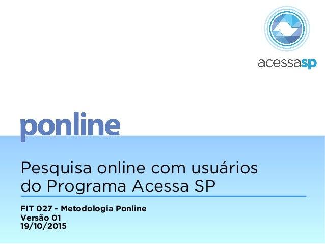 Pesquisa online com usuários do Programa Acessa SP FIT 027 - Metodologia Ponline Versão 01 19/10/2015