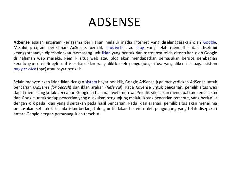 ADSENSE AdSense  adalah program kerjasama periklanan melalui media internet yang diselenggarakan oleh  Google . Melalui pr...