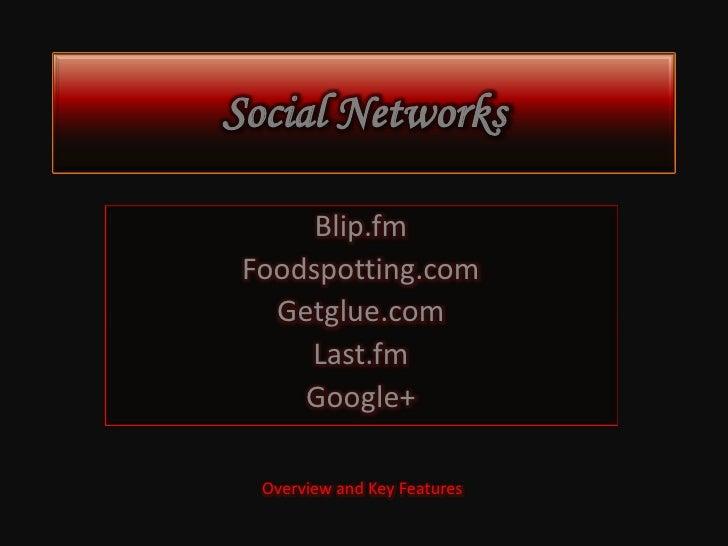 Social Networks      Blip.fm Foodspotting.com   Getglue.com     Last.fm     Google+  Overview and Key Features