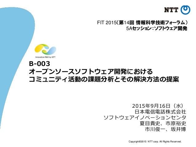 Copyright©2015 NTT corp. All Rights Reserved. B-003 オープンソースソフトウェア開発における コミュニティ活動の課題分析とその解決方法の提案 2015年9月16日(水) 日本電信電話株式会社 ソ...