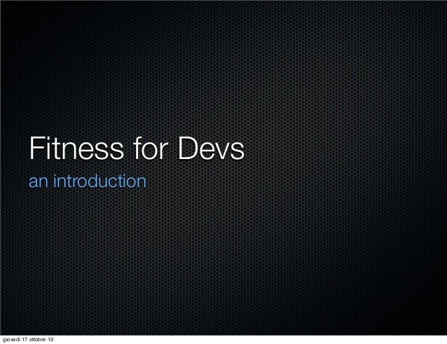 Fitness for Devs an introduction  giovedì 17 ottobre 13