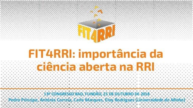 FIT4RRI: import�ncia da ci�ncia aberta na RRI 13� CONGRESSO BAD, FUND�O, 25 DE OUTUBRO DE 2018 Pedro Pr�ncipe, Ant�nia Cor...