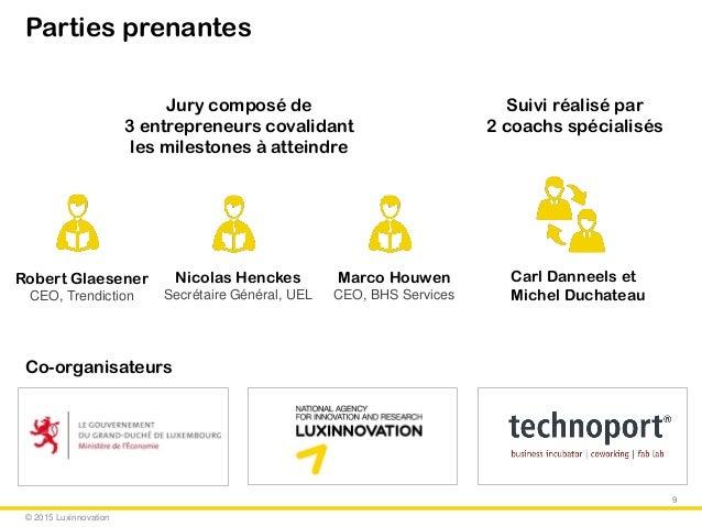 © 2015 Luxinnovation Parties prenantes 9 Suivi réalisé par 2 coachs spécialisés Jury composé de 3 entrepreneurs covalidant...