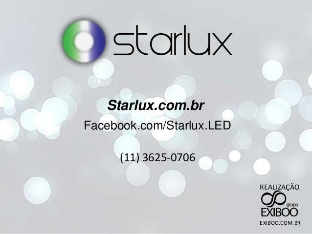 Starlux.com.br Facebook.com/Starlux.LED (11) 3625-0706 REALIZAÇÃO EXIBOO.COM.BR