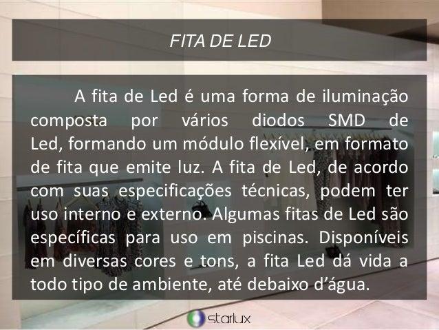FITA DE LED A fita de Led é uma forma de iluminação composta por vários diodos SMD de Led, formando um módulo flexível, em...