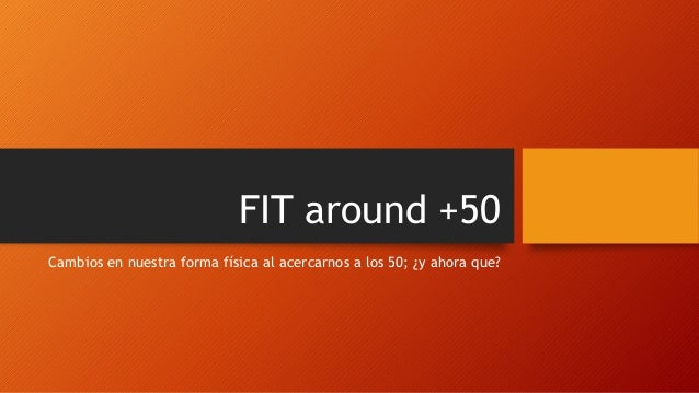 FIT around +50 Cambios en nuestra forma física al acercarnos a los 50; ¿y ahora que?