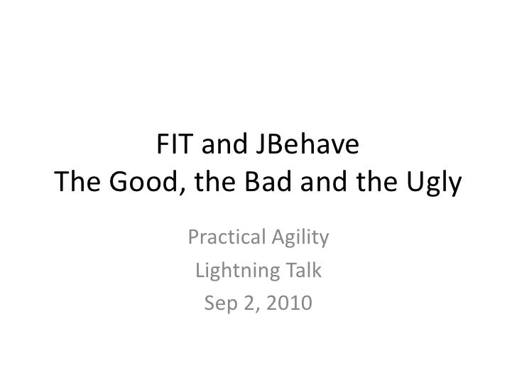 FIT and JBehaveThe Good, the Bad and the Ugly<br />Practical Agility<br />Lightning Talk<br />Sep 2, 2010<br />