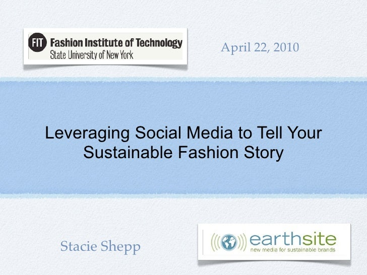 April 22, 2010     Leveraging Social Media to Tell Your     Sustainable Fashion Story       Stacie Shepp