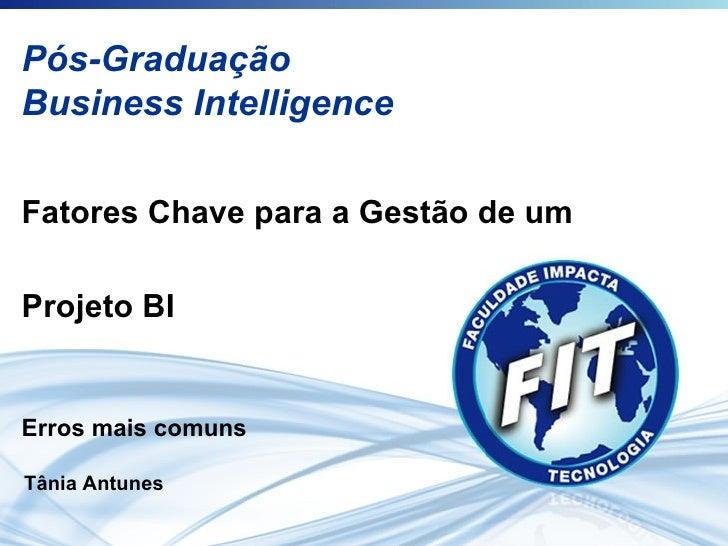 Pós-Graduação Business Intelligence Fatores Chave para a Gestão de um  Projeto BI Erros mais comuns Tânia Antunes
