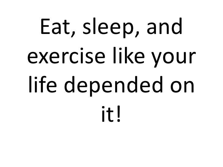 Eat, sleep, andexercise like yourlife depended on         it!