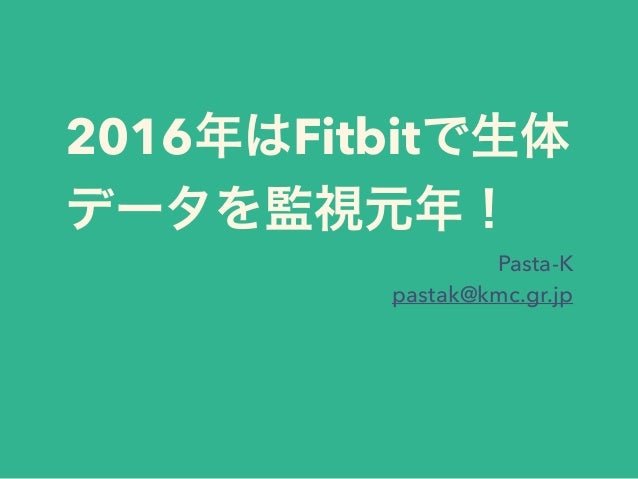 2016年はFitbitで生体 データを監視元年! Pasta-K pastak@kmc.gr.jp