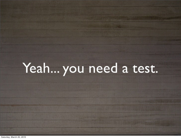 Yeah... you need a test.Saturday, March 20, 2010