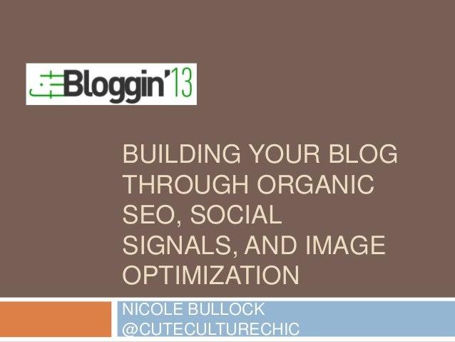 BUILDING YOUR BLOG THROUGH ORGANIC SEO, SOCIAL SIGNALS, AND IMAGE OPTIMIZATION NICOLE BULLOCK @CUTECULTURECHIC