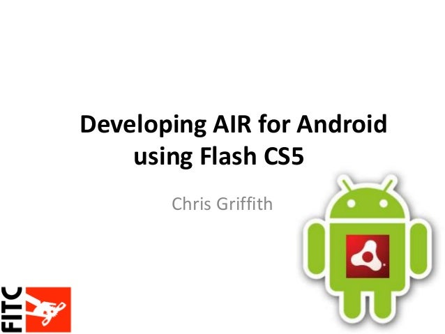 Developing AIR for Android using Flash CS5 Chris Griffith