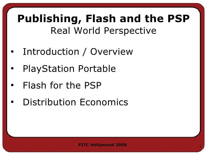 Publishing, Flash and the PSP <ul><li>Introduction / Overview </li></ul><ul><li>PlayStation Portable </li></ul><ul><li>Fla...
