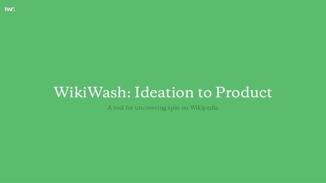 WikiWash: Ideation to Product A tool for uncovering spin on Wikipedia
