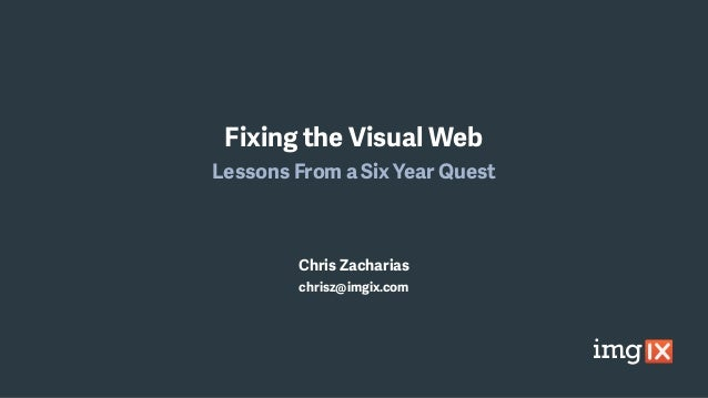 Fixing the Visual Web Lessons From a Six Year Quest Chris Zacharias chrisz@imgix.com
