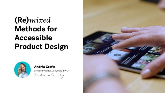 (Re)mixed Methods for Accessible Product Design Andréa Crofts Senior Product Designer, TWG