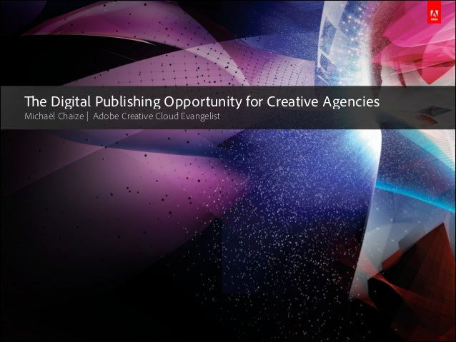 The Digital Publishing Opportunity for Creative Agencies Michaël Chaize | Adobe Creative Cloud Evangelist  © 2013 Adobe Sy...