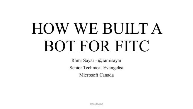 HOW WE BUILT A BOT FOR FITC Rami Sayar - @ramisayar Senior Technical Evangelist Microsoft Canada @RAMISAYAR