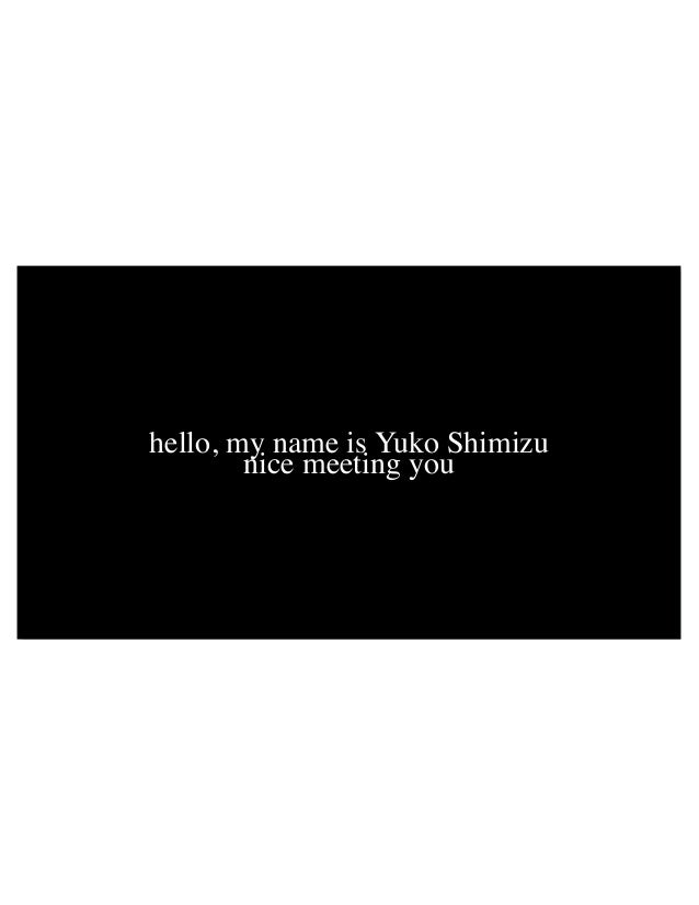 hello, my name is Yuko Shimizu nice meeting you