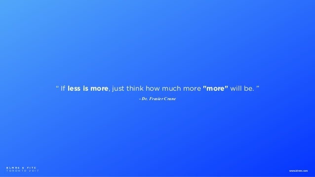 """ If less is more, just think how much more ""more"" will be. "" - Dr. Frasier Crane B L M R S & F I T C T O R O N T O 2 0 1 ..."