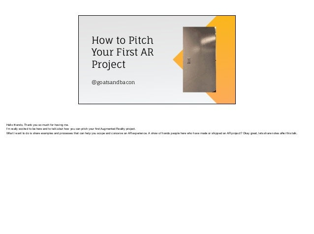 How to Pitch Your First AR Project @goatsandbacon Hello friends, Thank you so much for having me.  I'm really excited to b...