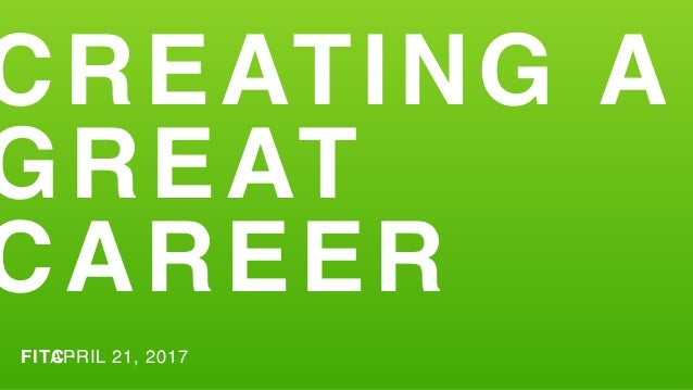 CREATING A GREAT CAREER FITC ·APRIL 21, 2017