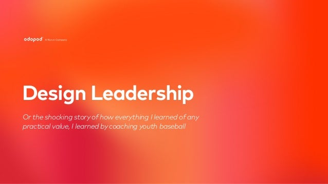 Design Leadership Or the shocking story of how everything I learned of any 