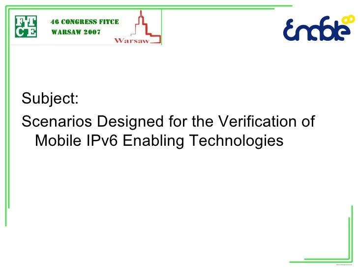 <ul><li>Subject:   </li></ul><ul><li>Scenarios Designed for the Verification of Mobile IPv6 Enabling Technologies </li></u...