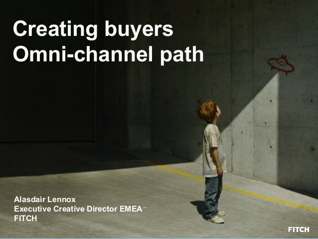 Creating buyers Omni-channel path Alasdair Lennox Executive Creative Director EMEA FITCH