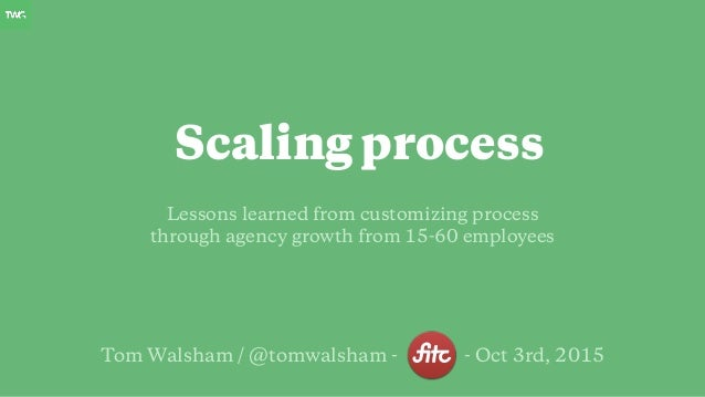 Tom Walsham / @tomwalsham - - Oct 3rd, 2015 Lessons learned from customizing process through agency growth from 15-60 empl...