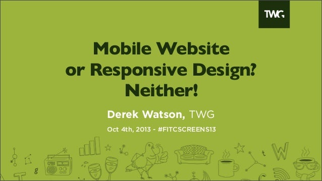 Mobile Website or Responsive Design? Neither! Derek Watson, TWG Oct 4th, 2013 - #FITCSCREENS13