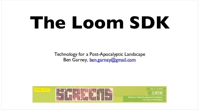 The Loom SDK Technology for a Post-Apocalyptic Landscape Ben Garney, ben.garney@gmail.com