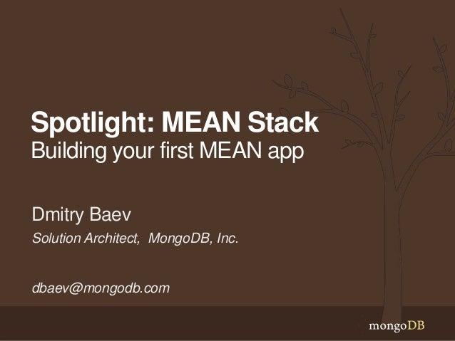 Spotlight: MEAN Stack Building your first MEAN app Solution Architect, MongoDB, Inc. dbaev@mongodb.com Dmitry Baev