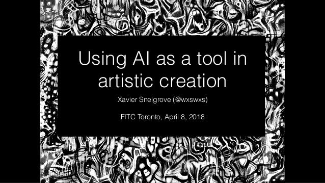Using AI as a tool in artistic creation Xavier Snelgrove (@wxswxs) FITC Toronto, April 8, 2018