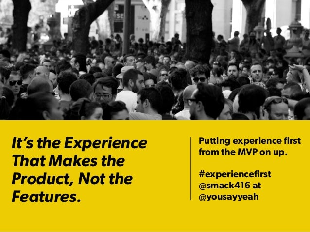 It's the Experience That Makes the Product, Not the Features. Putting experience first from the MVP on up. #experiencefirst ...