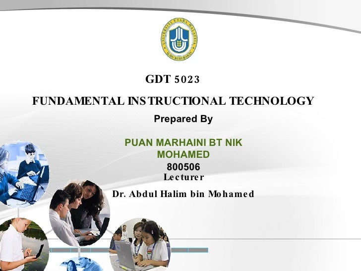 GDT 5023 FUNDAMENTAL INSTRUCTIONAL TECHNOLOGY Prepared By PUAN MARHAINI BT NIK MOHAMED 800506 Lecturer Dr. Abdul Halim bin...