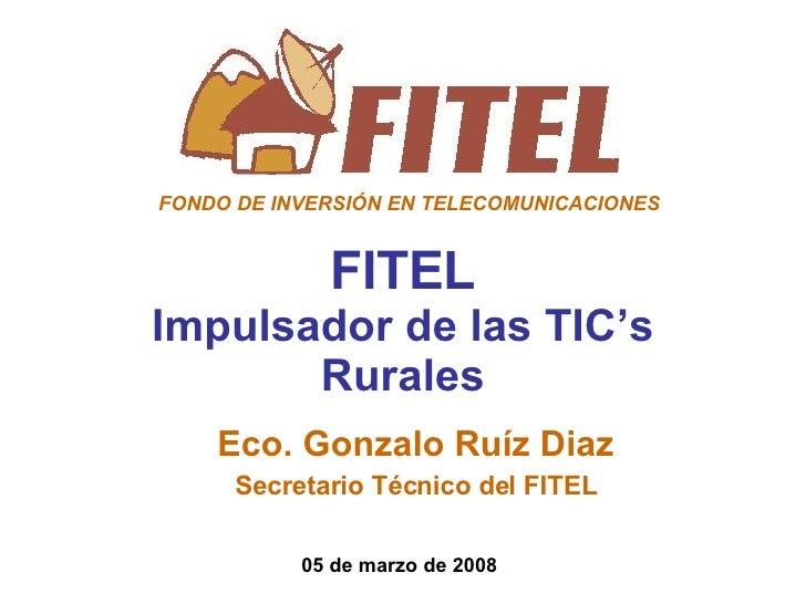 FITEL Impulsador de las TIC's Rurales Eco. Gonzalo Ruíz Diaz Secretario Técnico del FITEL 05 de marzo de 2008