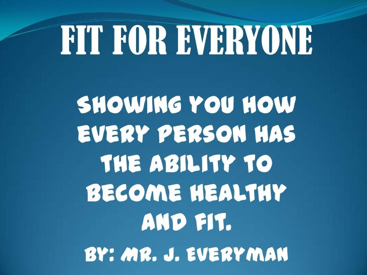 FIT FOR EVERYONE<br />Showing you how every person has the ability to become healthy and fit.<br />By: Mr. J. Everyman<br />