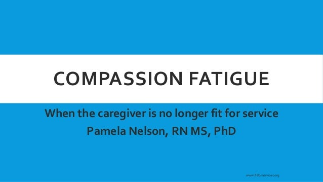 COMPASSION FATIGUE When the caregiver is no longer fit for service Pamela Nelson, RN MS, PhD www.fitforservices.org