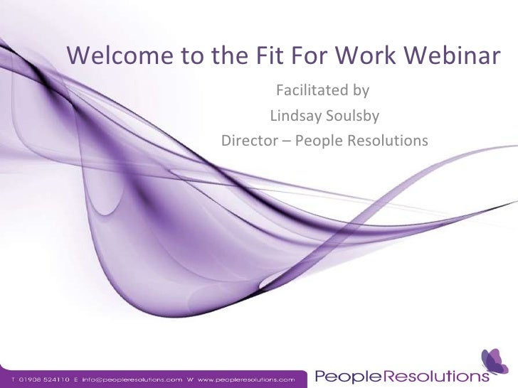 Welcome to the Fit For Work Webinar Facilitated by  Lindsay Soulsby Director – People Resolutions