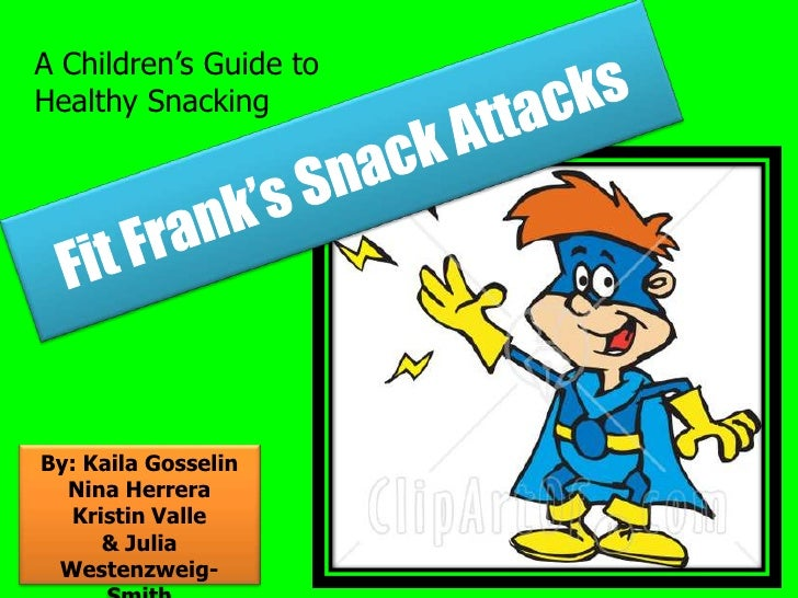 A Children's Guide to Healthy Snacking<br />Fit Frank's Snack Attacks<br />By: Kaila Gosselin<br />Nina Herrera<br />Krist...