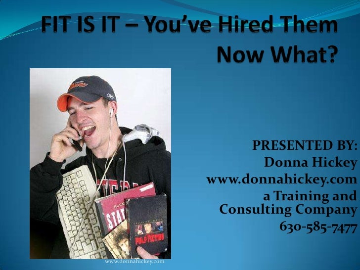 FIT IS IT – You've Hired Them Now What?<br />PRESENTED BY:<br />Donna Hickey<br />www.donnahickey.com <br />a Training and...