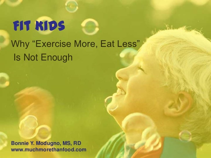 """Fit KidsWhy """"Exercise More, Eat Less""""Is Not EnoughBonnie Y. Modugno, MS, RDwww.muchmorethanfood.com"""